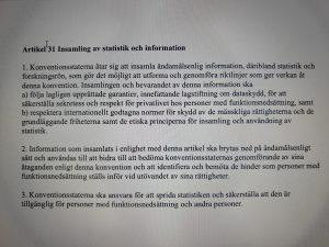 Artikel 31 Insamling av statistik och information 1. Konventionsstaterna åtar sig att insamla ändamålsenlig information, däribland statistik och forskningsrön, som gör det möjligt att utforma och genomföra riktlinjer som ger verkan åt denna konvention. Insamlingen och bevarandet av denna information ska a) följa lagligen upprättade garantier, innefattande lagstiftning om dataskydd, för att säkerställa sekretess och respekt för privatlivet hos personer med funktionsnedsättning, samt b) respektera internationellt godtagna normer för skydd av de mänskliga rättigheterna och de grundläggande friheterna samt de etiska principerna för insamling och användning av statistik. 2. Information som insamlats i enlighet med denna artikel ska brytas ned på ändamålsenligt sätt och användas till att bidra till att bedöma konventionsstaternas genomförande av sina åtaganden enligt denna konvention och att identifiera och bemöta de hinder som personer med funktionsnedsättning ställs inför vid utövandet av sina rättigheter. 3. Konventionsstaterna ska ansvara för att sprida statistiken och säkerställa att den är tillgänglig för personer med funktionsnedsättning och andra personer.